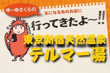 「東京新宿天然温泉 テルマー湯」ゆ~ゆさくらの気になるあのお店に行ってきたよ~!! 温泉施設・日帰り温泉などの情報満載!【ゆーゆ】